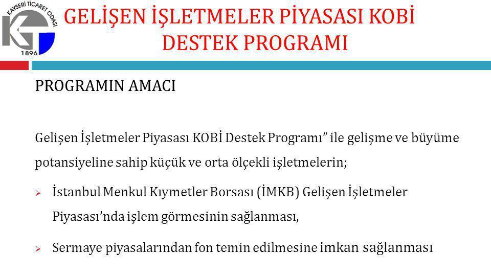 PROGRAMIN AMACI Gelişen İşletmeler Piyasası KOBİ Destek Programı ile gelişme ve büyüme potansiyeline sahip küçük ve orta ölçekli işletmelerin;  İstanbul Menkul Kıymetler Borsası (İMKB) Gelişen İşletmeler Piyasası'nda işlem görmesinin sağlanması,  Sermaye piyasalarından fon temin edilmesine imkan sağlanması