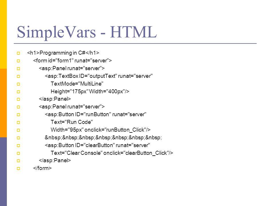 SimpleVars - HTML  Programming in C#   <asp:TextBox ID= outputText runat= server  TextMode= MultiLine  Height= 175px Width= 400px />   <asp:Button ID= runButton runat= server  Text= Run Code  Width= 95px onclick= runButton_Click />   <asp:Button ID= clearButton runat= server  Text= Clear Console onclick= clearButton_Click /> 