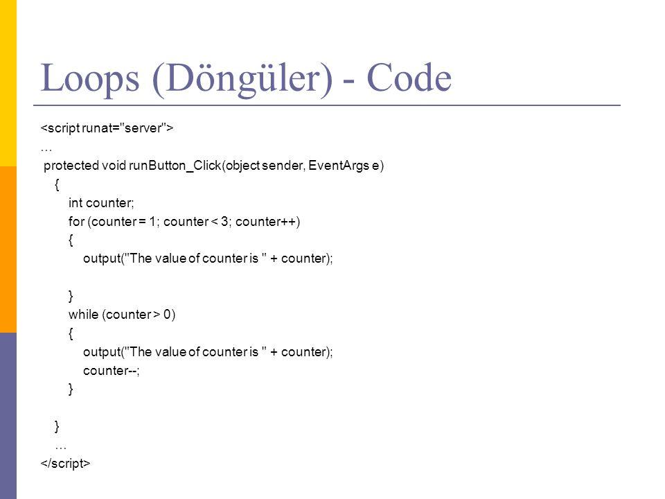 Loops (Döngüler) - Code … protected void runButton_Click(object sender, EventArgs e) { int counter; for (counter = 1; counter < 3; counter++) { output( The value of counter is + counter); } while (counter > 0) { output( The value of counter is + counter); counter--; } } …
