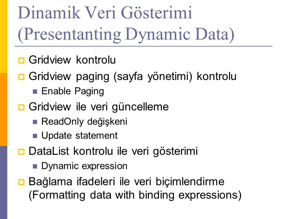 Dinamik Veri Gösterimi (Presentanting Dynamic Data)  Gridview kontrolu  Gridview paging (sayfa yönetimi) kontrolu  Enable Paging  Gridview ile veri güncelleme  ReadOnly değişkeni  Update statement  DataList kontrolu ile veri gösterimi  Dynamic expression  Bağlama ifadeleri ile veri biçimlendirme (Formatting data with binding expressions)