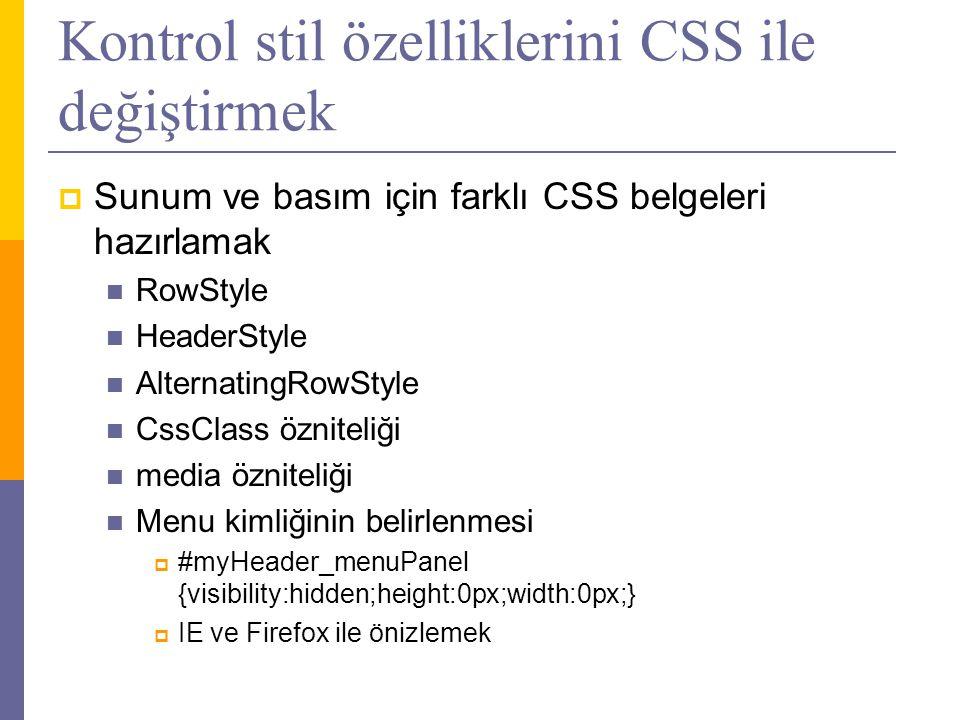 Kontrol stil özelliklerini CSS ile değiştirmek  Sunum ve basım için farklı CSS belgeleri hazırlamak  RowStyle  HeaderStyle  AlternatingRowStyle  CssClass özniteliği  media özniteliği  Menu kimliğinin belirlenmesi  #myHeader_menuPanel {visibility:hidden;height:0px;width:0px;}  IE ve Firefox ile önizlemek
