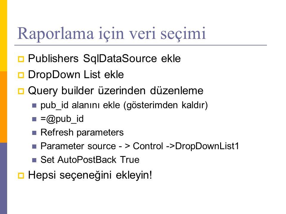 Raporlama için veri seçimi  Publishers SqlDataSource ekle  DropDown List ekle  Query builder üzerinden düzenleme  pub_id alanını ekle (gösterimden kaldır)  =@pub_id  Refresh parameters  Parameter source - > Control ->DropDownList1  Set AutoPostBack True  Hepsi seçeneğini ekleyin!