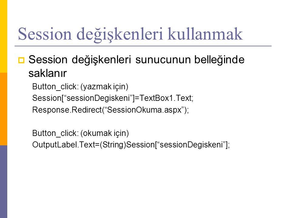 Session değişkenleri kullanmak  Session değişkenleri sunucunun belleğinde saklanır Button_click: (yazmak için) Session[ sessionDegiskeni ]=TextBox1.Text; Response.Redirect( SessionOkuma.aspx ); Button_click: (okumak için) OutputLabel.Text=(String)Session[ sessionDegiskeni ];