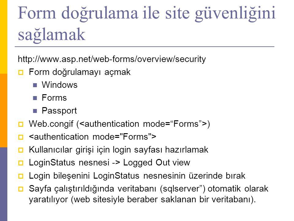 Form doğrulama ile site güvenliğini sağlamak http://www.asp.net/web-forms/overview/security  Form doğrulamayı açmak  Windows  Forms  Passport  Web.congif ( )   Kullanıcılar girişi için login sayfası hazırlamak  LoginStatus nesnesi -> Logged Out view  Login bileşenini LoginStatus nesnesinin üzerinde bırak  Sayfa çalıştırıldığında veritabanı (sqlserver ) otomatik olarak yaratılıyor (web sitesiyle beraber saklanan bir veritabanı).