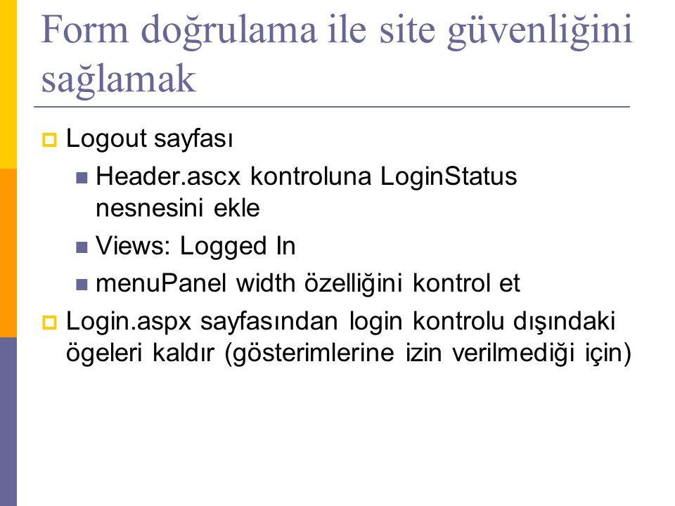 Form doğrulama ile site güvenliğini sağlamak  Logout sayfası  Header.ascx kontroluna LoginStatus nesnesini ekle  Views: Logged In  menuPanel width özelliğini kontrol et  Login.aspx sayfasından login kontrolu dışındaki ögeleri kaldır (gösterimlerine izin verilmediği için)