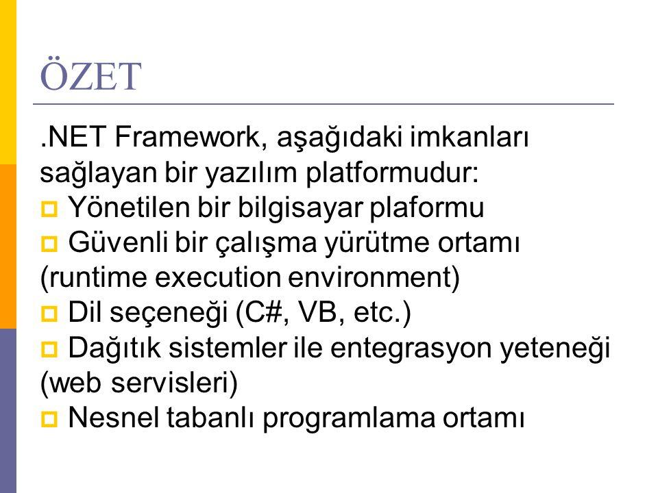ÖZET.NET Framework, aşağıdaki imkanları sağlayan bir yazılım platformudur:  Yönetilen bir bilgisayar plaformu  Güvenli bir çalışma yürütme ortamı (runtime execution environment)  Dil seçeneği (C#, VB, etc.)  Dağıtık sistemler ile entegrasyon yeteneği (web servisleri)  Nesnel tabanlı programlama ortamı