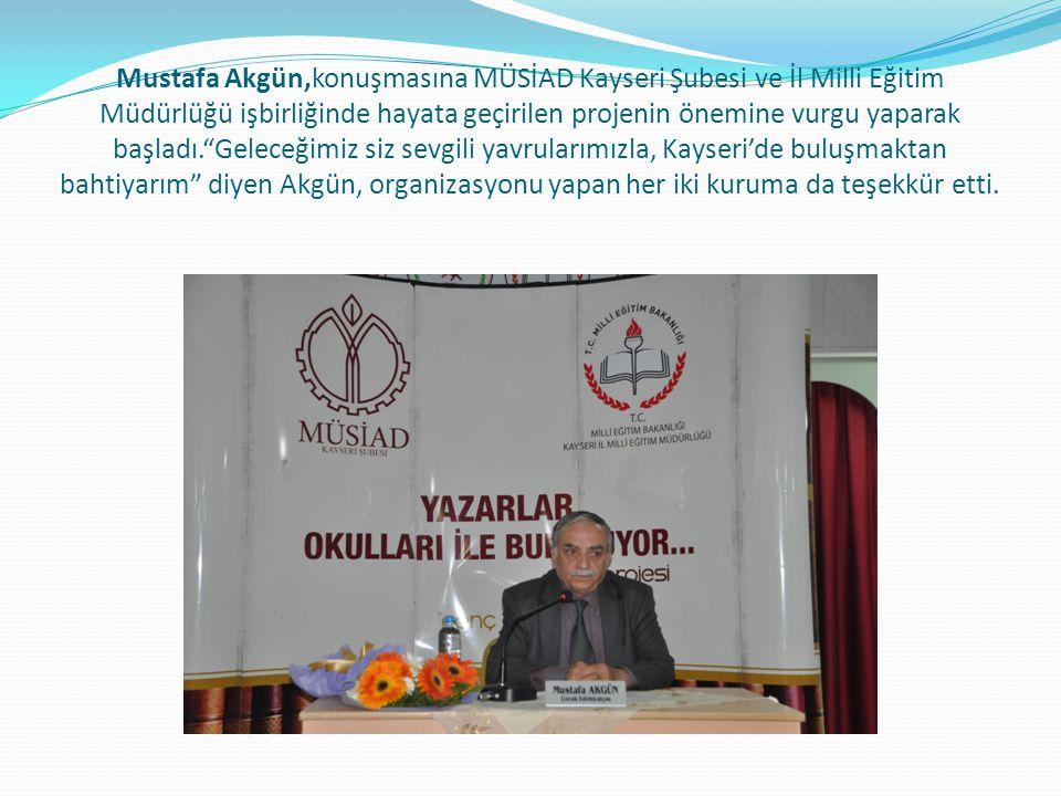 Mustafa Akgün,konuşmasına MÜSİAD Kayseri Şubesi ve İl Milli Eğitim Müdürlüğü işbirliğinde hayata geçirilen projenin önemine vurgu yaparak başladı. Geleceğimiz siz sevgili yavrularımızla, Kayseri'de buluşmaktan bahtiyarım diyen Akgün, organizasyonu yapan her iki kuruma da teşekkür etti.