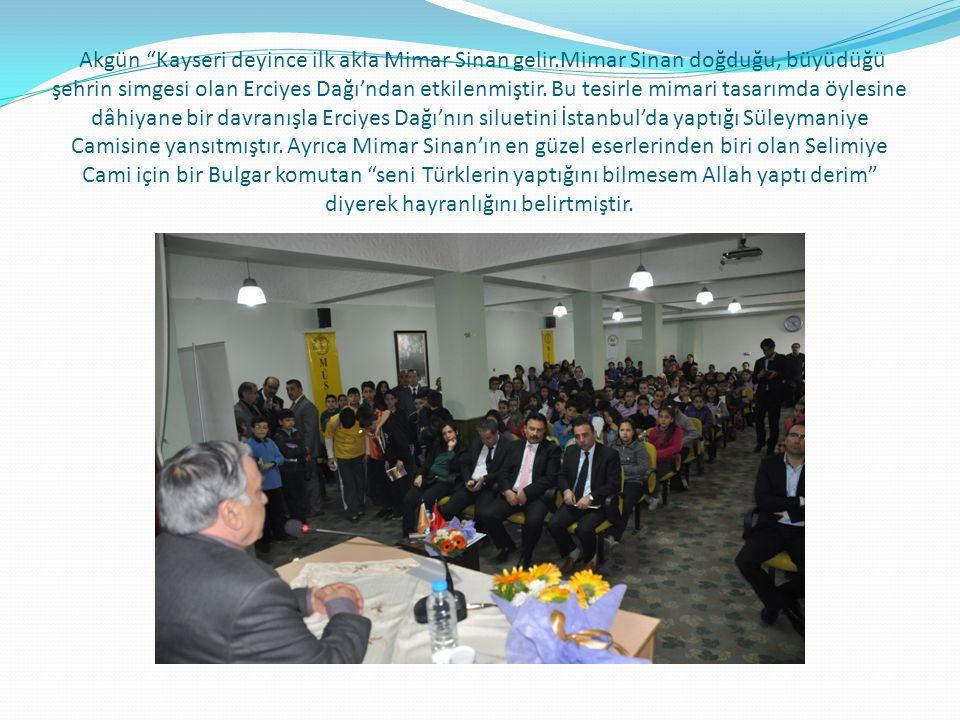 Akgün Kayseri deyince ilk akla Mimar Sinan gelir.Mimar Sinan doğduğu, büyüdüğü şehrin simgesi olan Erciyes Dağı'ndan etkilenmiştir.