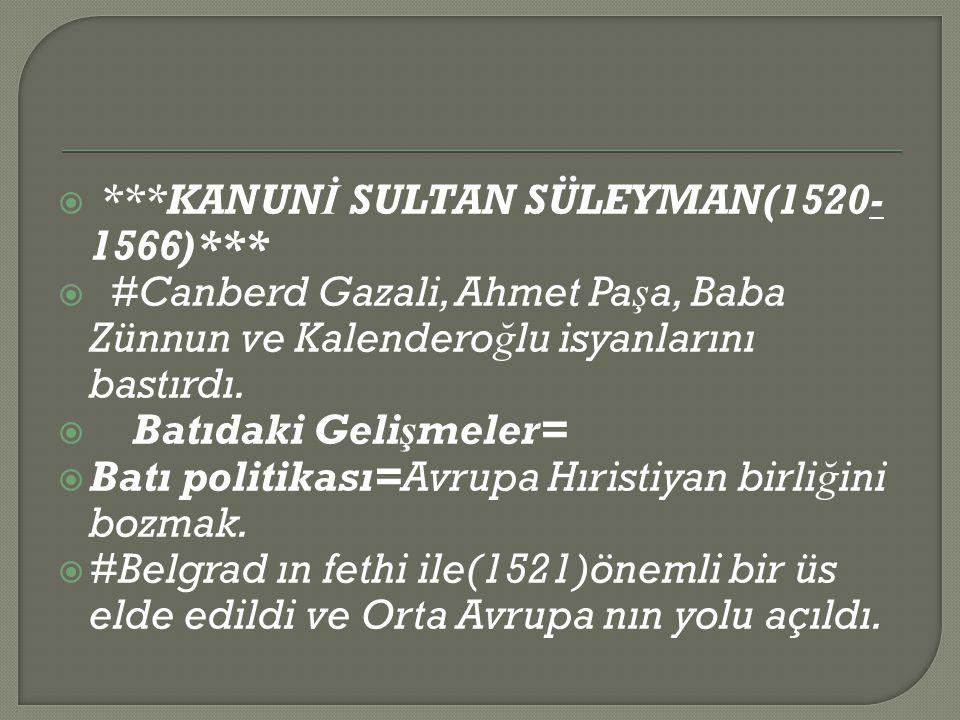  ***KANUN İ SULTAN SÜLEYMAN(1520- 1566)***  #Canberd Gazali, Ahmet Pa ş a, Baba Zünnun ve Kalendero ğ lu isyanlarını bastırdı.