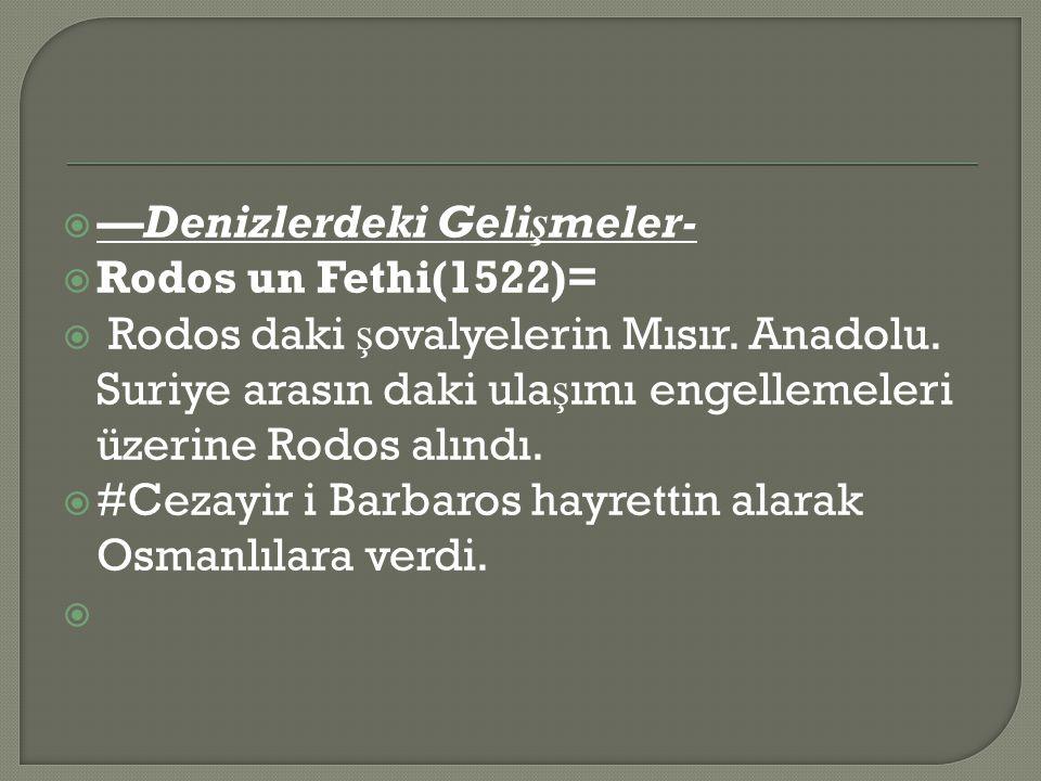  —Denizlerdeki Gelişmeler-  Rodos un Fethi(1522)=  Rodos daki ş ovalyelerin Mısır.