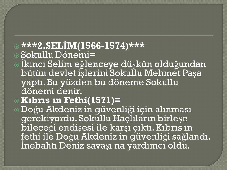  ***2.SEL İ M(1566-1574)***  Sokullu Dönemi=  İ kinci Selim e ğ lenceye dü ş kün oldu ğ undan bütün devlet i ş lerini Sokullu Mehmet Pa ş a yaptı.