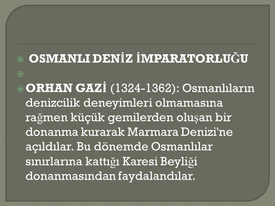  OSMANLI DEN İ Z İ MPARATORLU Ğ U   ORHAN GAZ İ (1324-1362): Osmanlıların denizcilik deneyimleri olmamasına ra ğ men küçük gemilerden olu ş an bir donanma kurarak Marmara Denizi ne açıldılar.