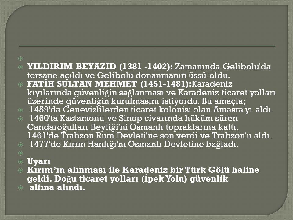   YILDIRIM BEYAZID (1381 -1402): Zamanında Gelibolu da tersane açıldı ve Gelibolu donanmanın üssü oldu.