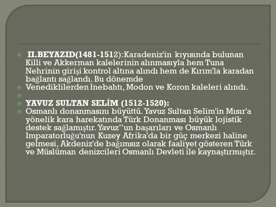  II.BEYAZID(1481-1512):Karadeniz in kıyısında bulunan Killi ve Akkerman kalelerinin alınmasıyla hem Tuna Nehrinin giri ş i kontrol altına alındı hem de Kırım la karadan ba ğ lantı sa ğ landı.