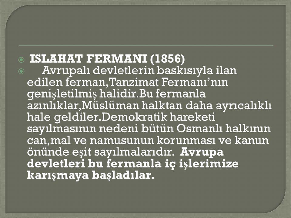  ISLAHAT FERMANI (1856)  Avrupalı devletlerin baskısıyla ilan edilen ferman,Tanzimat Fermanı'nın geni ş letilmi ş halidir.Bu fermanla azınlıklar,Müslüman halktan daha ayrıcalıklı hale geldiler.Demokratik hareketi sayılmasının nedeni bütün Osmanlı halkının can,mal ve namusunun korunması ve kanun önünde e ş it sayılmalarıdır.
