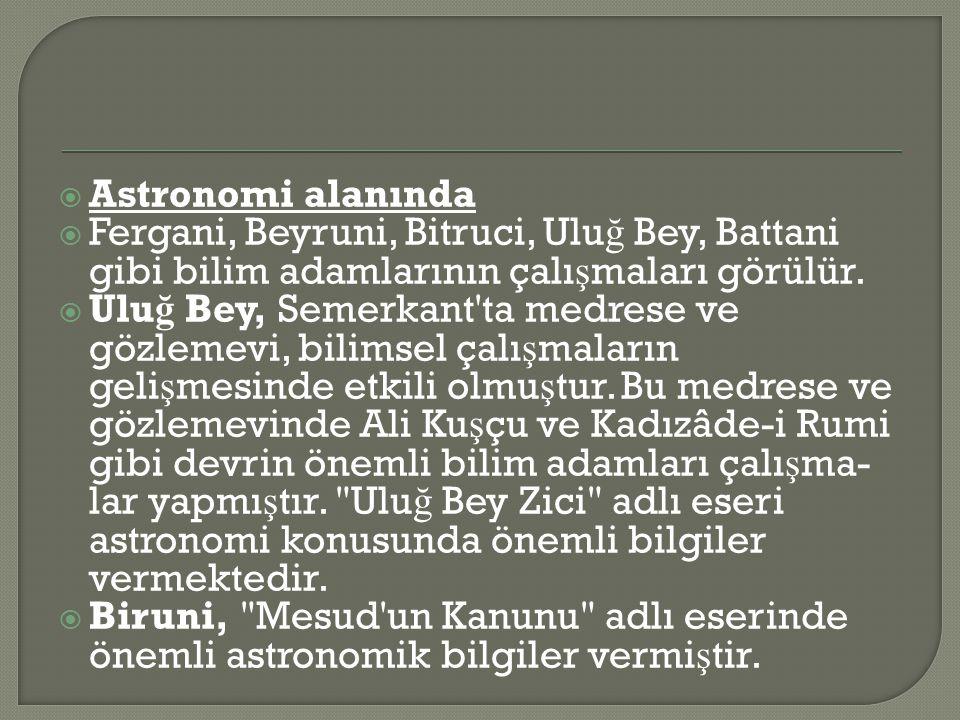  Astronomi alanında  Fergani, Beyruni, Bitruci, Ulu ğ Bey, Battani gibi bilim adamlarının çalı ş maları görülür.