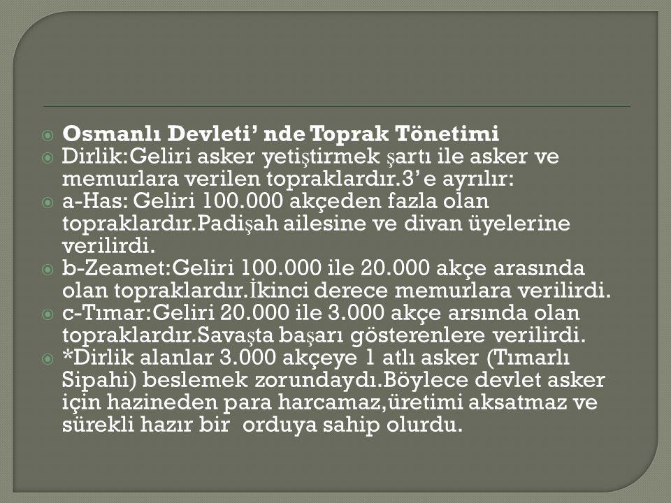  Osmanlı Devleti' nde Toprak Tönetimi  Dirlik:Geliri asker yeti ş tirmek ş artı ile asker ve memurlara verilen topraklardır.3' e ayrılır:  a-Has: Geliri 100.000 akçeden fazla olan topraklardır.Padi ş ah ailesine ve divan üyelerine verilirdi.
