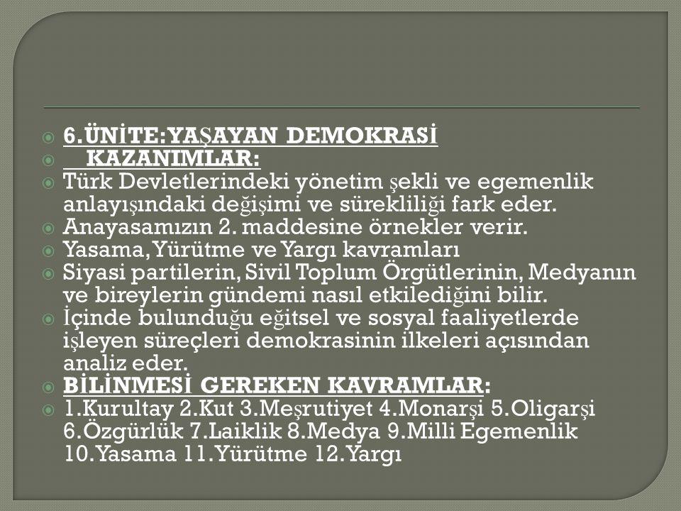  6.ÜN İ TE:YA Ş AYAN DEMOKRAS İ  KAZANIMLAR:  Türk Devletlerindeki yönetim ş ekli ve egemenlik anlayı ş ındaki de ğ i ş imi ve süreklili ğ i fark eder.
