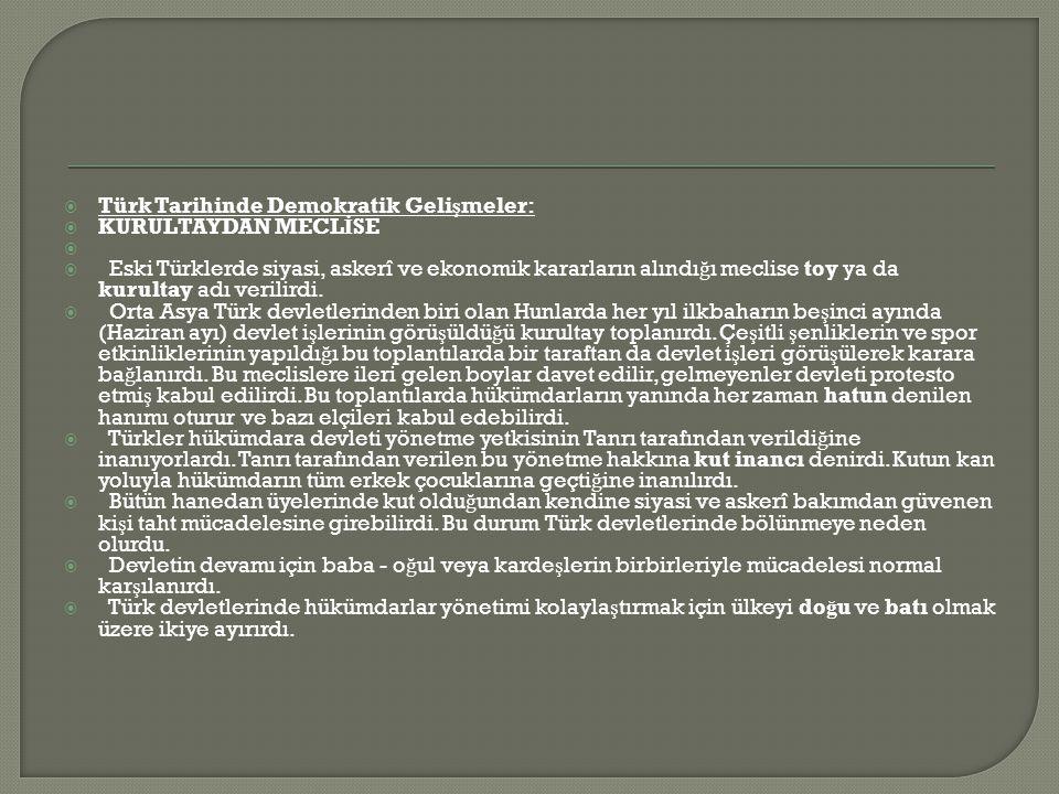  Türk Tarihinde Demokratik Geli ş meler:  KURULTAYDAN MECL İ SE   Eski Türklerde siyasi, askerî ve ekonomik kararların alındı ğ ı meclise toy ya da kurultay adı verilirdi.