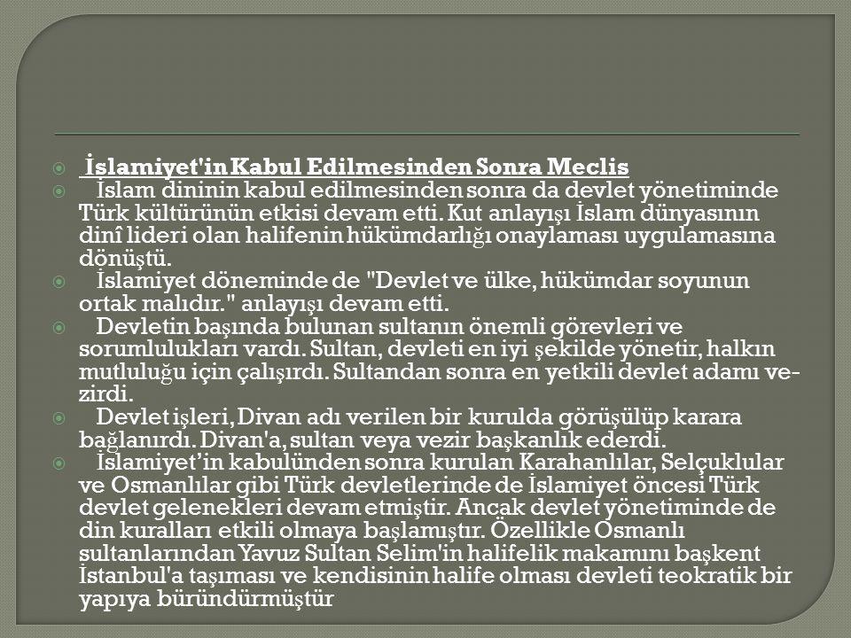  İ slamiyet in Kabul Edilmesinden Sonra Meclis  İ slam dininin kabul edilmesinden sonra da devlet yönetiminde Türk kültürünün etkisi devam etti.