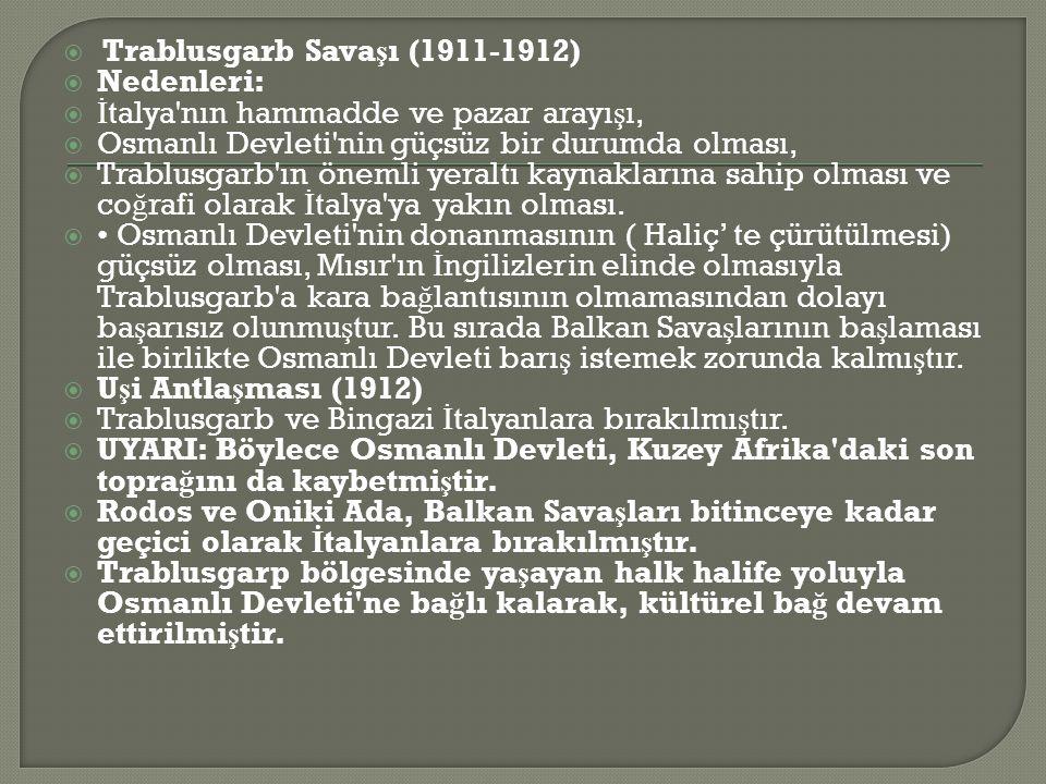  Trablusgarb Sava ş ı (1911-1912)  Nedenleri:  İ talya nın hammadde ve pazar arayı ş ı,  Osmanlı Devleti nin güçsüz bir durumda olması,  Trablusgarb ın önemli yeraltı kaynaklarına sahip olması ve co ğ rafi olarak İ talya ya yakın olması.