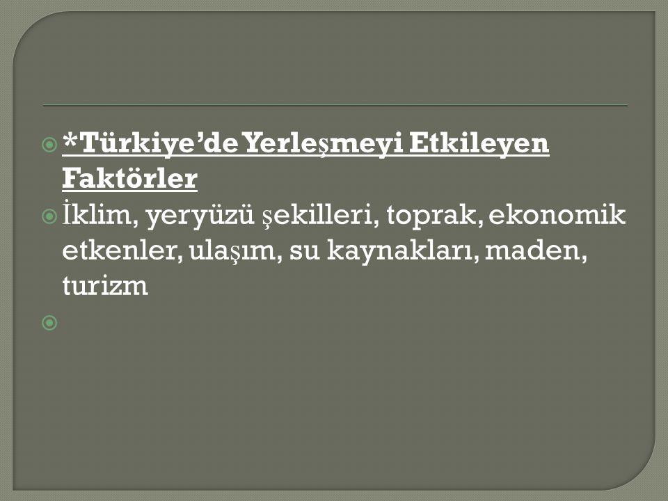  *Türkiye'de Yerle ş meyi Etkileyen Faktörler  İ klim, yeryüzü ş ekilleri, toprak, ekonomik etkenler, ula ş ım, su kaynakları, maden, turizm 
