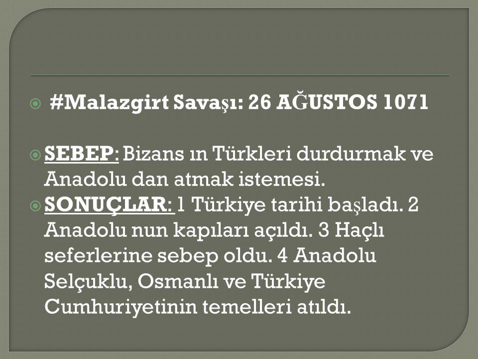  #Malazgirt Sava ş ı: 26 A Ğ USTOS 1071  SEBEP: Bizans ın Türkleri durdurmak ve Anadolu dan atmak istemesi.