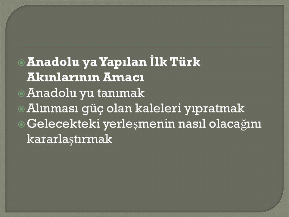  Anadolu ya Yapılan İ lk Türk Akınlarının Amacı  Anadolu yu tanımak  Alınması güç olan kaleleri yıpratmak  Gelecekteki yerle ş menin nasıl olaca ğ ını kararla ş tırmak