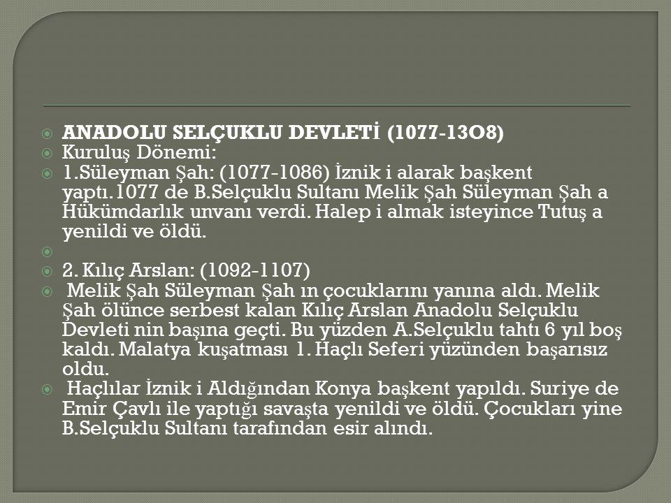  ANADOLU SELÇUKLU DEVLET İ (1077-13O8)  Kurulu ş Dönemi:  1.Süleyman Ş ah: (1077-1086) İ znik i alarak ba ş kent yaptı.1077 de B.Selçuklu Sultanı Melik Ş ah Süleyman Ş ah a Hükümdarlık unvanı verdi.