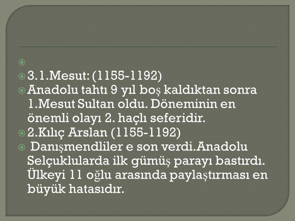   3.1.Mesut: (1155-1192)  Anadolu tahtı 9 yıl bo ş kaldıktan sonra 1.Mesut Sultan oldu.