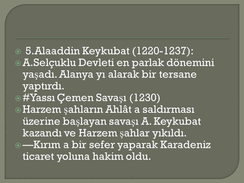  5.Alaaddin Keykubat (1220-1237):  A.Selçuklu Devleti en parlak dönemini ya ş adı.