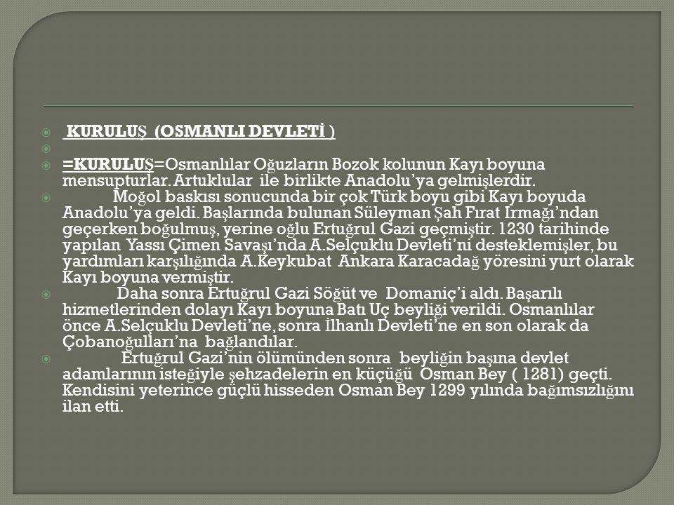  KURULU Ş (OSMANLI DEVLET İ )   =KURULU Ş =Osmanlılar O ğ uzların Bozok kolunun Kayı boyuna mensupturlar.