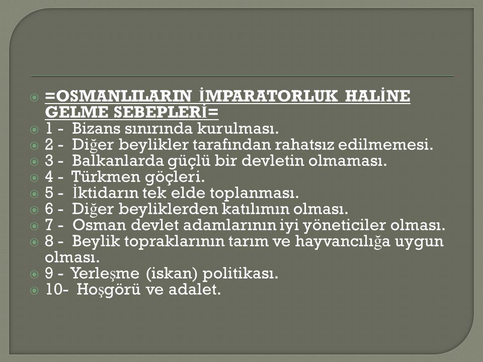  =OSMANLILARIN İ MPARATORLUK HAL İ NE GELME SEBEPLER İ =  1 - Bizans sınırında kurulması.
