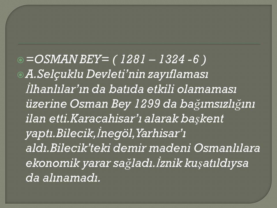  =OSMAN BEY= ( 1281 – 1324 -6 )  A.Selçuklu Devleti'nin zayıflaması İ lhanlılar'ın da batıda etkili olamaması üzerine Osman Bey 1299 da ba ğ ımsızlı ğ ını ilan etti.Karacahisar'ı alarak ba ş kent yaptı.Bilecik, İ negöl,Yarhisar'ı aldı.Bilecik'teki demir madeni Osmanlılara ekonomik yarar sa ğ ladı.