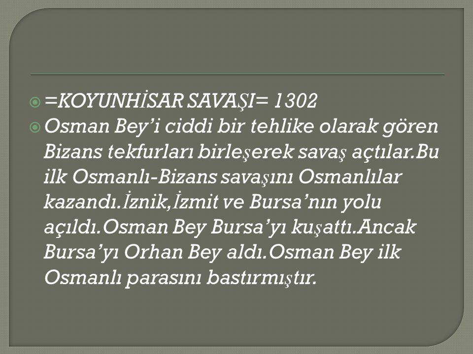  =KOYUNH İ SAR SAVA Ş I= 1302  Osman Bey'i ciddi bir tehlike olarak gören Bizans tekfurları birle ş erek sava ş açtılar.Bu ilk Osmanlı-Bizans sava ş ını Osmanlılar kazandı.