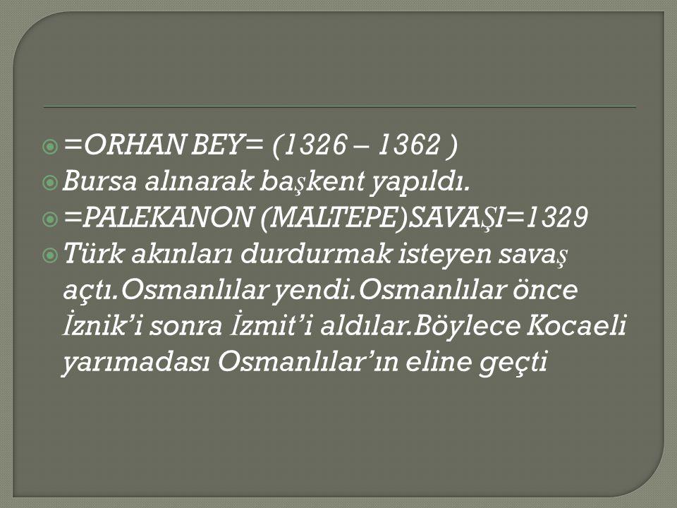  =ORHAN BEY= (1326 – 1362 )  Bursa alınarak ba ş kent yapıldı.