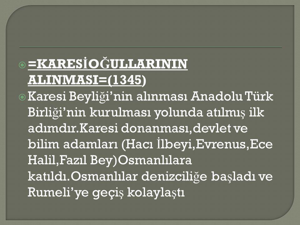  =KARES İ O Ğ ULLARININ ALINMASI=(1345)  Karesi Beyli ğ i'nin alınması Anadolu Türk Birli ğ i'nin kurulması yolunda atılmı ş ilk adımdır.Karesi donanması,devlet ve bilim adamları (Hacı İ lbeyi,Evrenus,Ece Halil,Fazıl Bey)Osmanlılara katıldı.Osmanlılar denizcili ğ e ba ş ladı ve Rumeli'ye geçi ş kolayla ş tı
