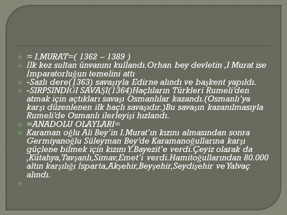  = I.MURAT=( 1362 – 1389 )  İ lk kez sultan ünvanını kullandı.Orhan bey devletin,I Murat ise İ mparatorlu ğ un temelini attı  -Sazlı dere(1363) sava ş ıyla Edirne alındı ve ba ş kent yapıldı.