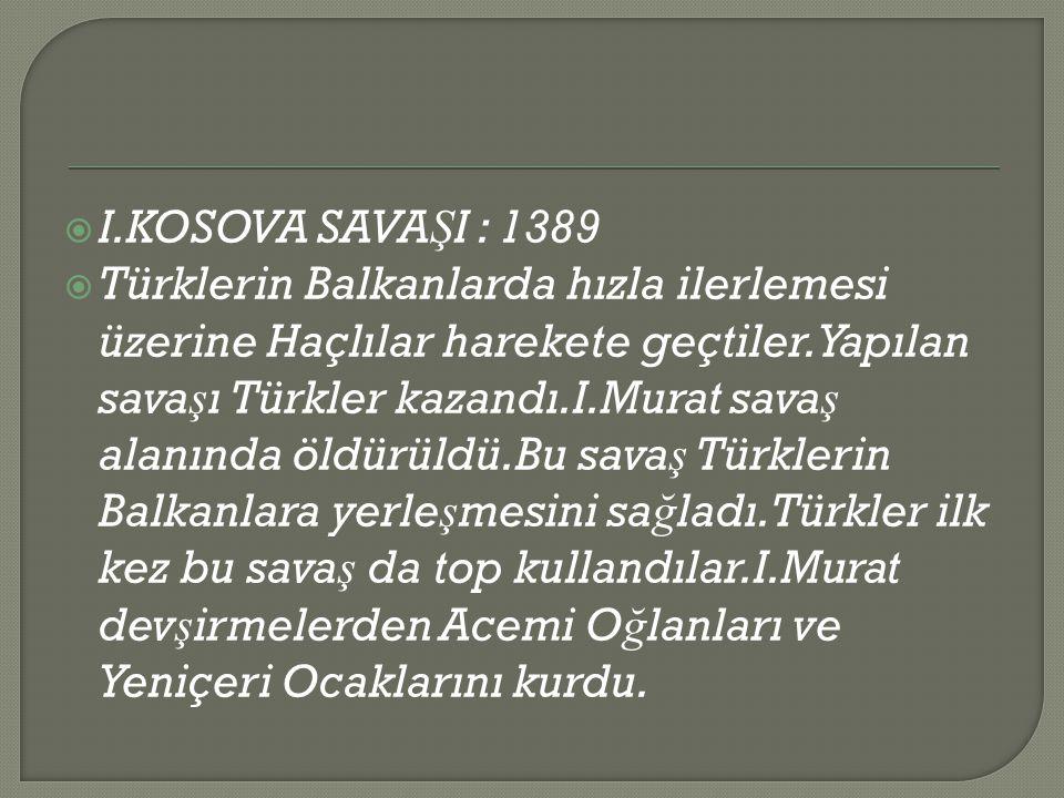  I.KOSOVA SAVA Ş I : 1389  Türklerin Balkanlarda hızla ilerlemesi üzerine Haçlılar harekete geçtiler.Yapılan sava ş ı Türkler kazandı.I.Murat sava ş alanında öldürüldü.Bu sava ş Türklerin Balkanlara yerle ş mesini sa ğ ladı.Türkler ilk kez bu sava ş da top kullandılar.I.Murat dev ş irmelerden Acemi O ğ lanları ve Yeniçeri Ocaklarını kurdu.