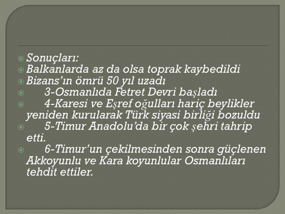  Sonuçları:  Balkanlarda az da olsa toprak kaybedildi  Bizans'ın ömrü 50 yıl uzadı  3-Osmanlıda Fetret Devri ba ş ladı  4-Karesi ve E ş ref o ğ ulları hariç beylikler yeniden kurularak Türk siyasi birli ğ i bozuldu  5-Timur Anadolu'da bir çok ş ehri tahrip etti.