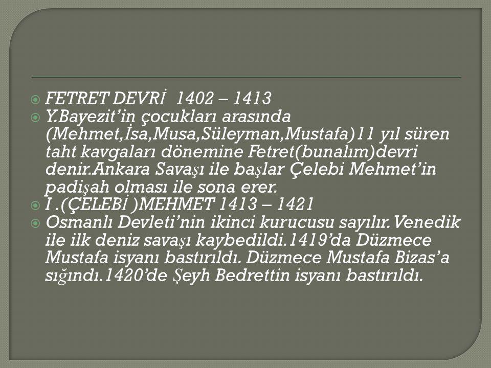  FETRET DEVR İ 1402 – 1413  Y.Bayezit'in çocukları arasında (Mehmet, İ sa,Musa,Süleyman,Mustafa)11 yıl süren taht kavgaları dönemine Fetret(bunalım)devri denir.Ankara Sava ş ı ile ba ş lar Çelebi Mehmet'in padi ş ah olması ile sona erer.
