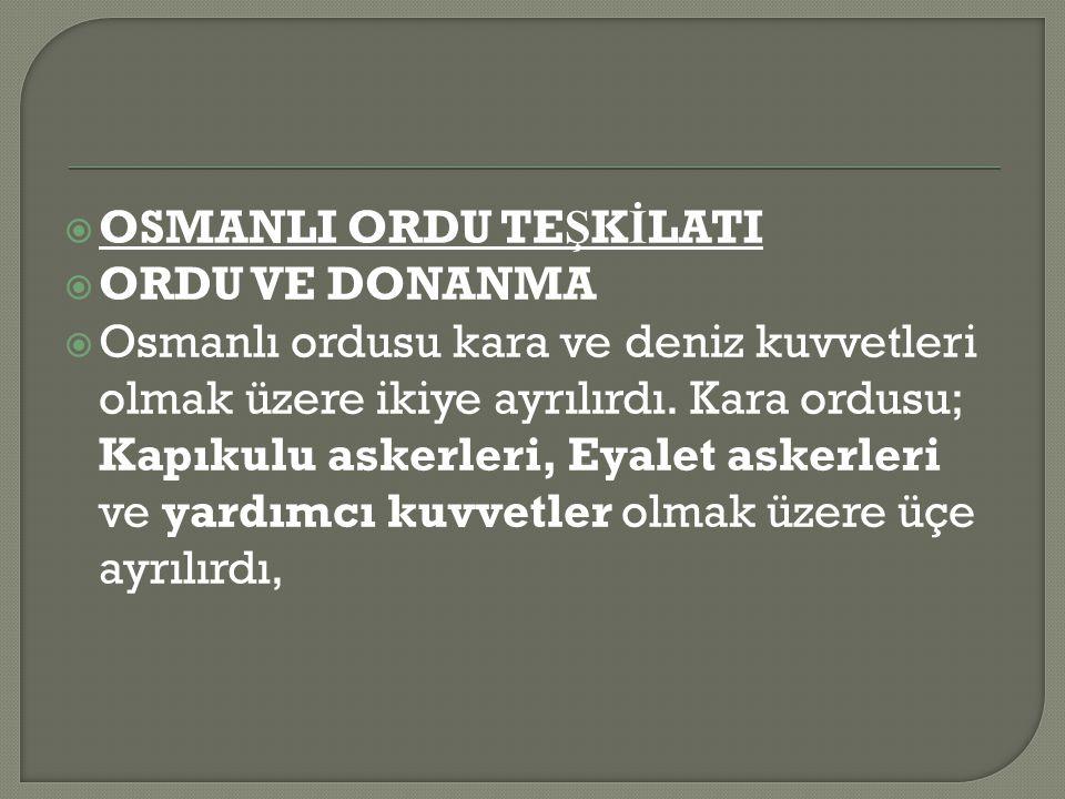  OSMANLI ORDU TE Ş K İ LATI  ORDU VE DONANMA  Osmanlı ordusu kara ve deniz kuvvetleri olmak üzere ikiye ayrılırdı.