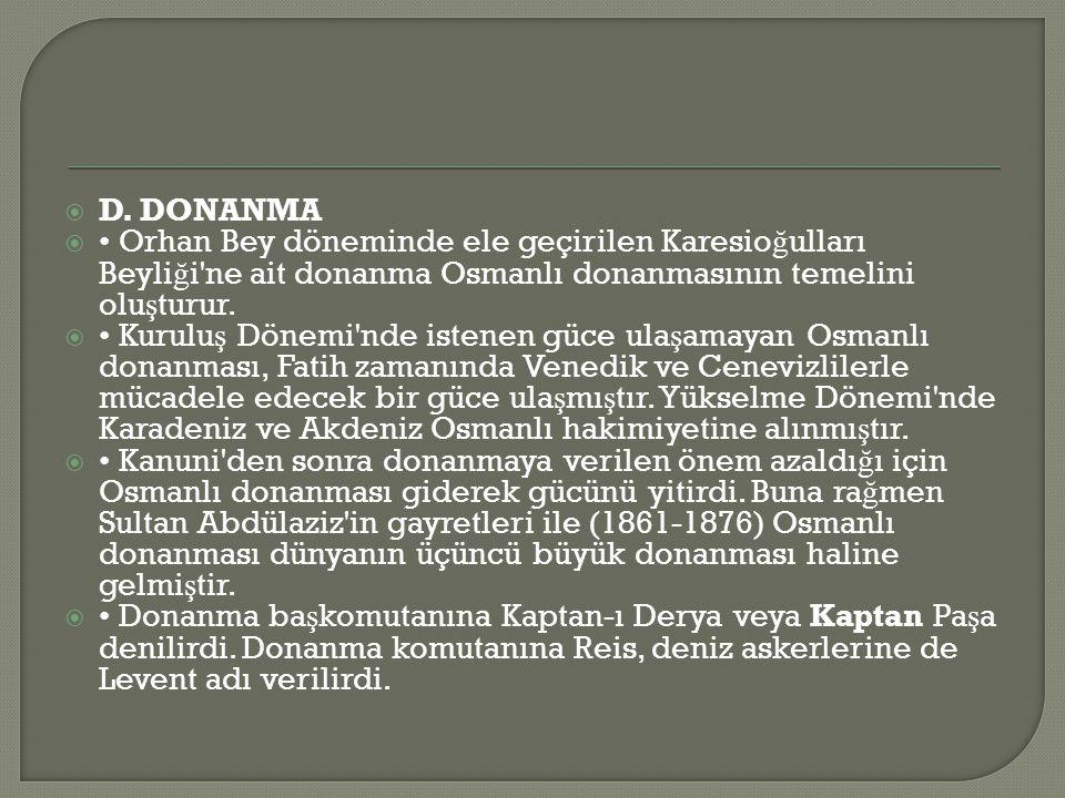  D. DONANMA  • Orhan Bey döneminde ele geçirilen Karesio ğ ulları Beyli ğ i'ne ait donanma Osmanlı donanmasının temelini olu ş turur.  • Kurulu ş