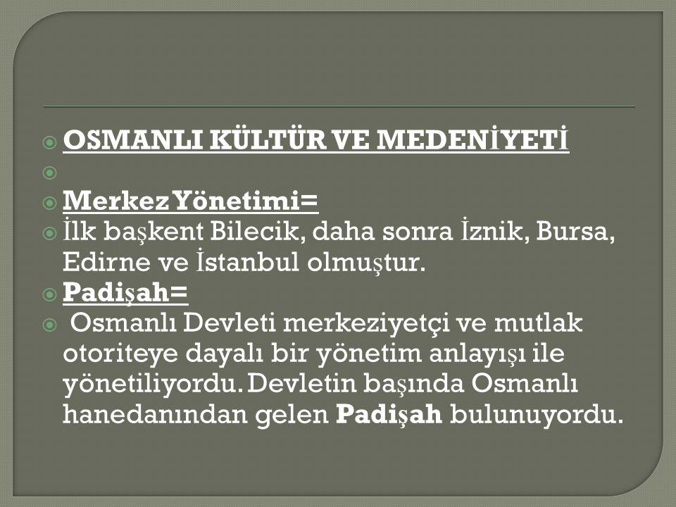  OSMANLI KÜLTÜR VE MEDEN İ YET İ   Merkez Yönetimi=  İ lk ba ş kent Bilecik, daha sonra İ znik, Bursa, Edirne ve İ stanbul olmu ş tur.
