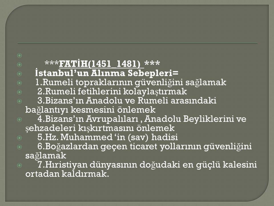   ***FAT İ H(1451_1481) ***  İ stanbul'un Alınma Sebepleri=  1.Rumeli topraklarının güvenli ğ ini sa ğ lamak  2.Rumeli fetihlerini kolayla ş tırmak  3.Bizans'ın Anadolu ve Rumeli arasındaki ba ğ lantıyı kesmesini önlemek  4.Bizans'ın Avrupalıları, Anadolu Beyliklerini ve ş ehzadeleri kı ş kırtmasını önlemek  5.Hz.
