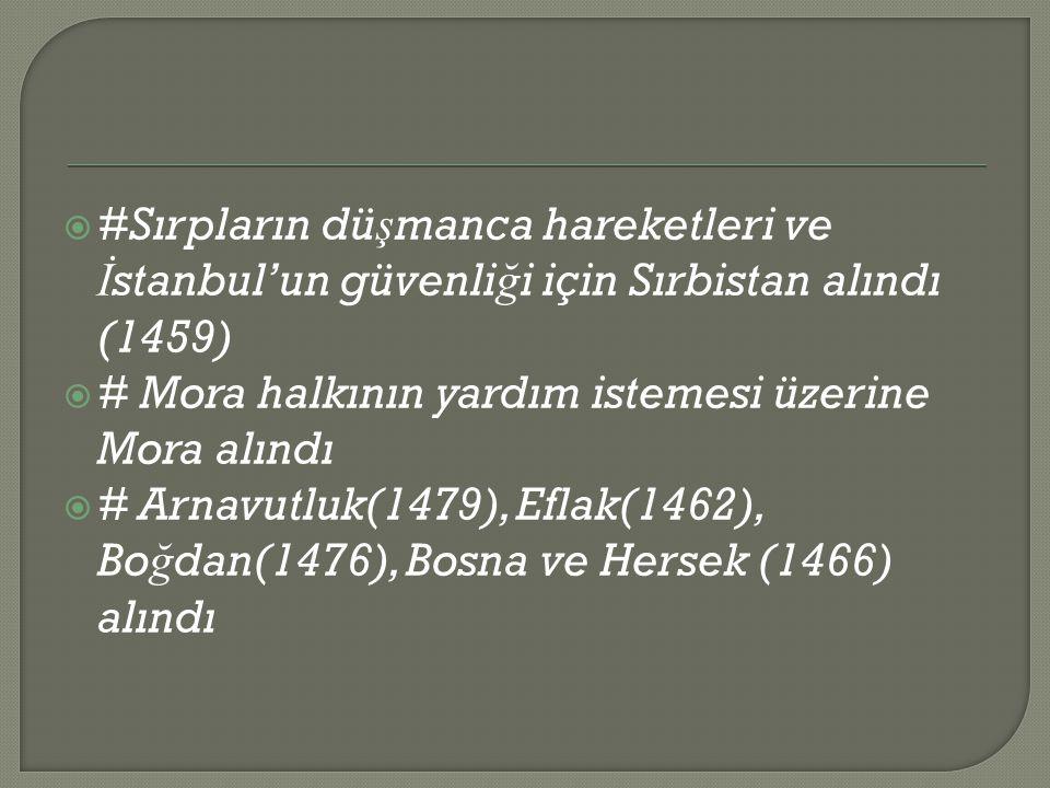  #Sırpların dü ş manca hareketleri ve İ stanbul'un güvenli ğ i için Sırbistan alındı (1459)  # Mora halkının yardım istemesi üzerine Mora alındı  # Arnavutluk(1479), Eflak(1462), Bo ğ dan(1476), Bosna ve Hersek (1466) alındı
