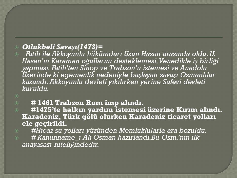  Otlukbeli Savaşı(1473)=  Fatih ile Akkoyunlu hükümdarı Uzun Hasan arasında oldu.