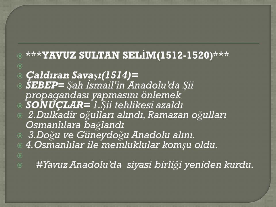  ***YAVUZ SULTAN SEL İ M(1512-1520)***   Çaldıran Savaşı(1514)=  SEBEP= Ş ah İ smail'in Anadolu'da Ş ii propagandası yapmasını önlemek  SONUÇLAR= 1.