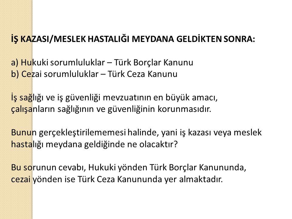 İŞ KAZASI/MESLEK HASTALIĞI MEYDANA GELDİKTEN SONRA: a) Hukuki sorumluluklar – Türk Borçlar Kanunu b) Cezai sorumluluklar – Türk Ceza Kanunu İş sağlığı ve iş güvenliği mevzuatının en büyük amacı, çalışanların sağlığının ve güvenliğinin korunmasıdır.