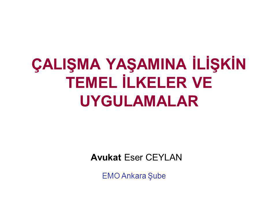 ÇALIŞMA YAŞAMINA İLİŞKİN TEMEL İLKELER VE UYGULAMALAR Avukat Eser CEYLAN EMO Ankara Şube